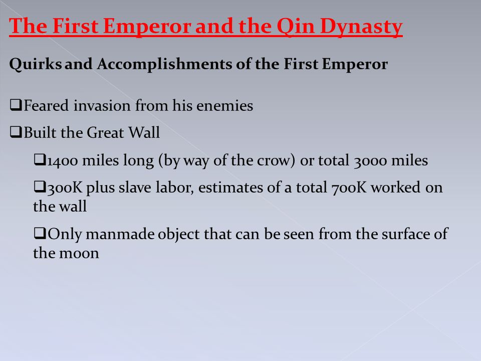 The First Emperor and the Qin Dynasty Quirks and Accomplishments of the First Emperor  Feared invasion from his enemies  Built the Great Wall  1400 miles long (by way of the crow) or total 3000 miles  300K plus slave labor, estimates of a total 700K worked on the wall  Only manmade object that can be seen from the surface of the moon
