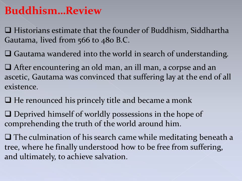 Buddhism…Review  Historians estimate that the founder of Buddhism, Siddhartha Gautama, lived from 566 to 480 B.C.  Gautama wandered into the world i