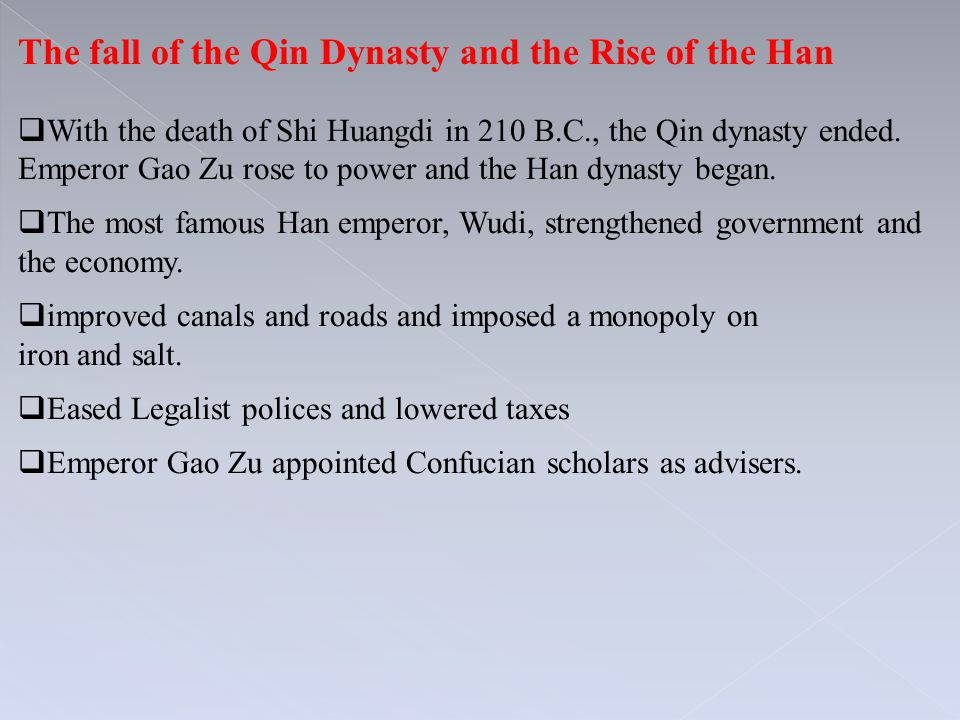 The fall of the Qin Dynasty and the Rise of the Han  With the death of Shi Huangdi in 210 B.C., the Qin dynasty ended. Emperor Gao Zu rose to power a
