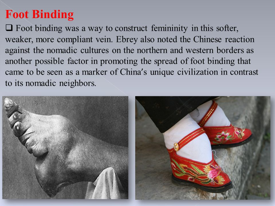 Foot Binding  Foot binding was a way to construct femininity in this softer, weaker, more compliant vein. Ebrey also noted the Chinese reaction again