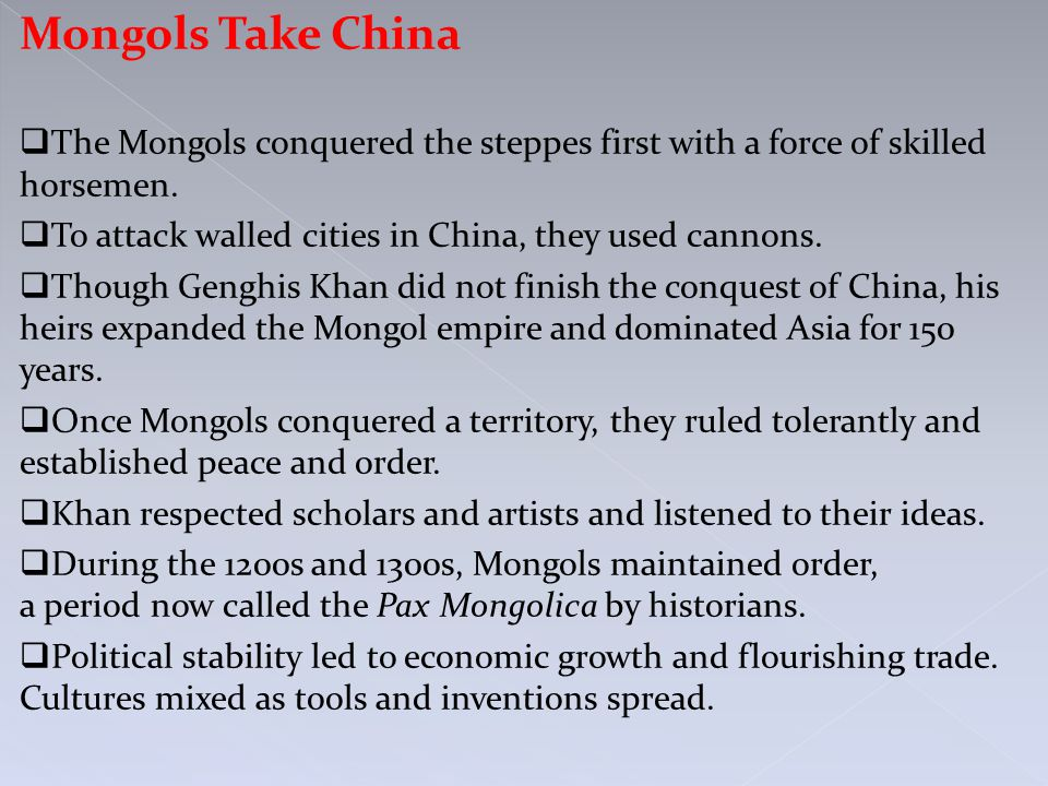 Mongols Take China  The Mongols conquered the steppes first with a force of skilled horsemen.  To attack walled cities in China, they used cannons.