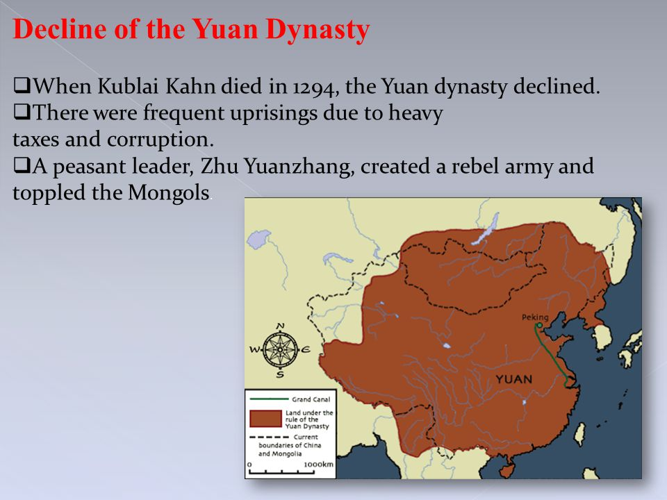 Decline of the Yuan Dynasty  When Kublai Kahn died in 1294, the Yuan dynasty declined.  There were frequent uprisings due to heavy taxes and corrupt