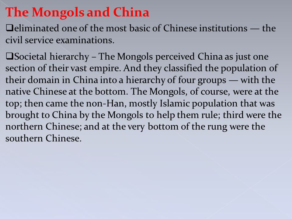 The Mongols and China  eliminated one of the most basic of Chinese institutions — the civil service examinations.  Societal hierarchy – The Mongols