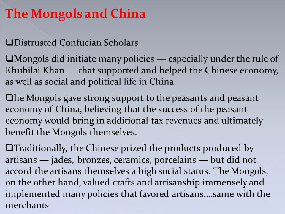 The Mongols and China  Distrusted Confucian Scholars  Mongols did initiate many policies — especially under the rule of Khubilai Khan — that supported and helped the Chinese economy, as well as social and political life in China.