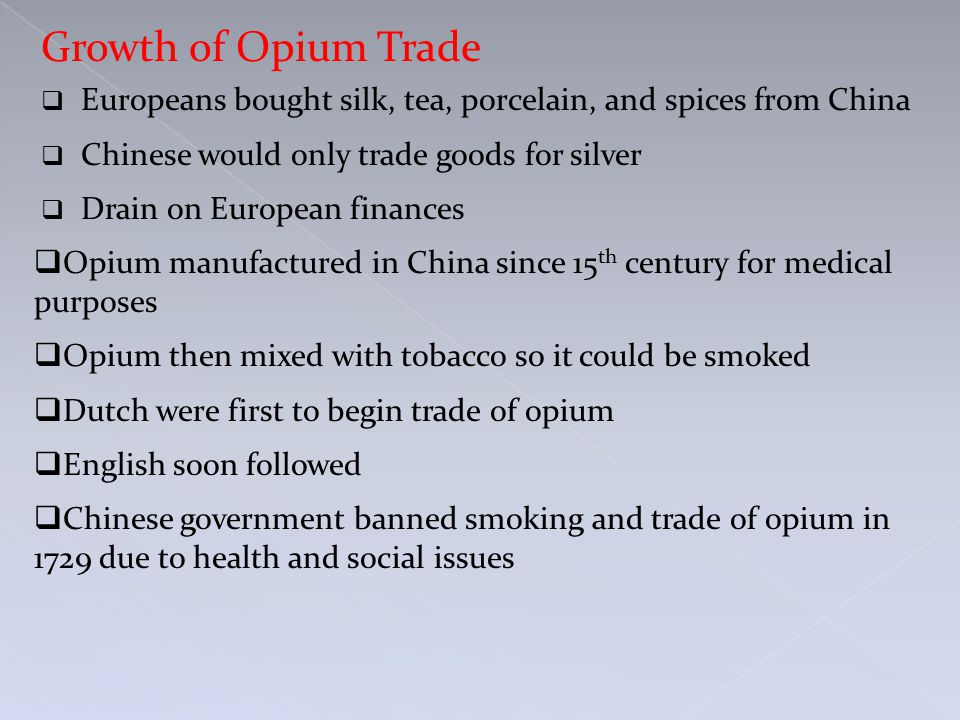 Growth of Opium Trade  Europeans bought silk, tea, porcelain, and spices from China  Chinese would only trade goods for silver  Drain on European finances  Opium manufactured in China since 15 th century for medical purposes  Opium then mixed with tobacco so it could be smoked  Dutch were first to begin trade of opium  English soon followed  Chinese government banned smoking and trade of opium in 1729 due to health and social issues