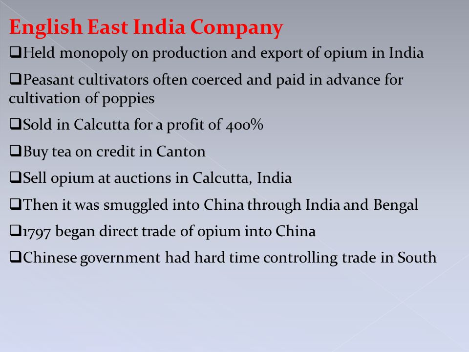 English East India Company  Held monopoly on production and export of opium in India  Peasant cultivators often coerced and paid in advance for cult