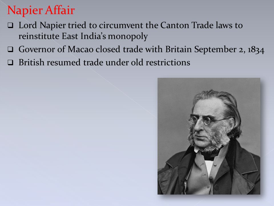 Napier Affair  Lord Napier tried to circumvent the Canton Trade laws to reinstitute East India's monopoly  Governor of Macao closed trade with Britain September 2, 1834  British resumed trade under old restrictions