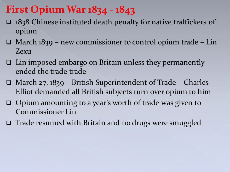 First Opium War 1834 - 1843  1838 Chinese instituted death penalty for native traffickers of opium  March 1839 – new commissioner to control opium t