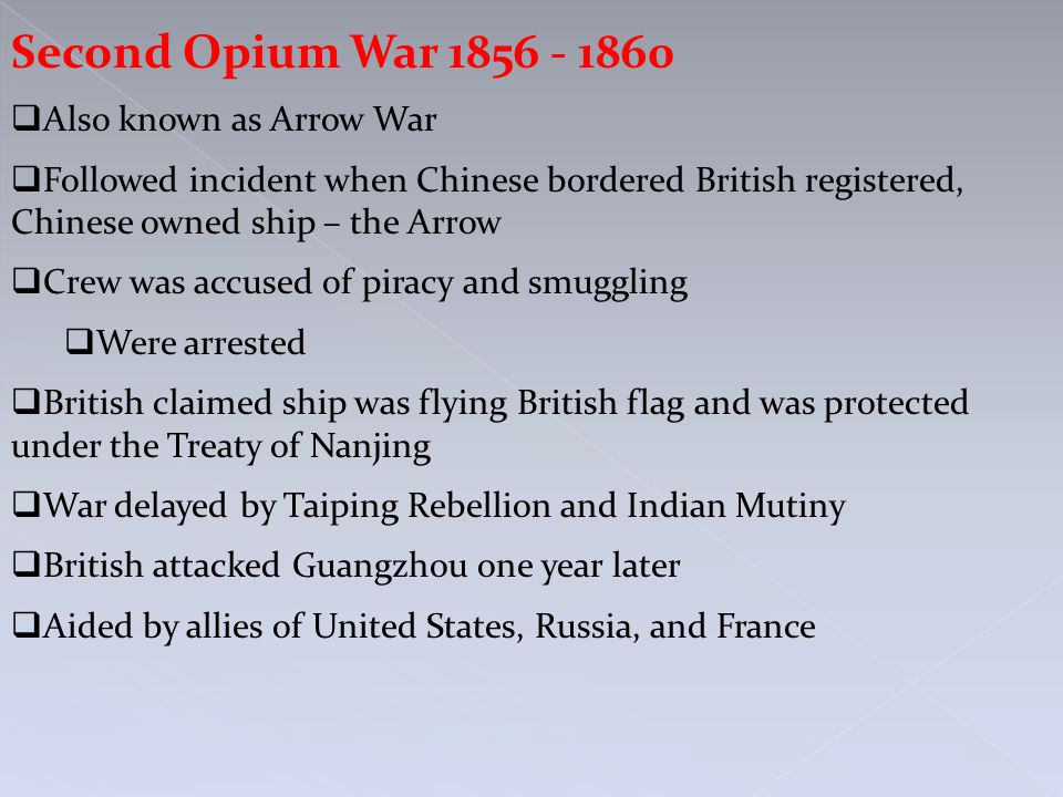 Second Opium War 1856 - 1860  Also known as Arrow War  Followed incident when Chinese bordered British registered, Chinese owned ship – the Arrow  Crew was accused of piracy and smuggling  Were arrested  British claimed ship was flying British flag and was protected under the Treaty of Nanjing  War delayed by Taiping Rebellion and Indian Mutiny  British attacked Guangzhou one year later  Aided by allies of United States, Russia, and France