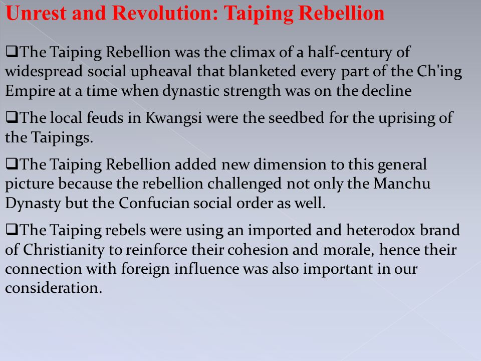 Unrest and Revolution: Taiping Rebellion  The Taiping Rebellion was the climax of a half-century of widespread social upheaval that blanketed every part of the Ch ing Empire at a time when dynastic strength was on the decline  The local feuds in Kwangsi were the seedbed for the uprising of the Taipings.