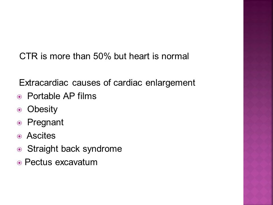 CTR is more than 50% but heart is normal Extracardiac causes of cardiac enlargement  Portable AP films  Obesity  Pregnant  Ascites  Straight back