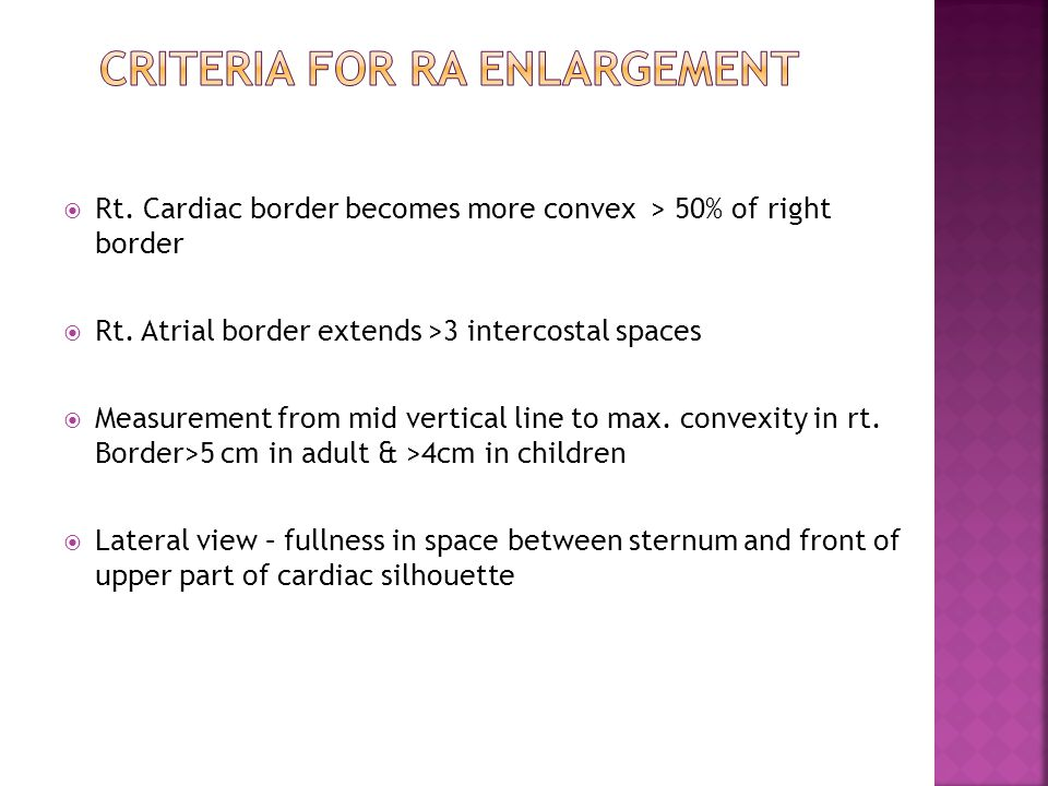  Rt. Cardiac border becomes more convex > 50% of right border  Rt. Atrial border extends >3 intercostal spaces  Measurement from mid vertical line