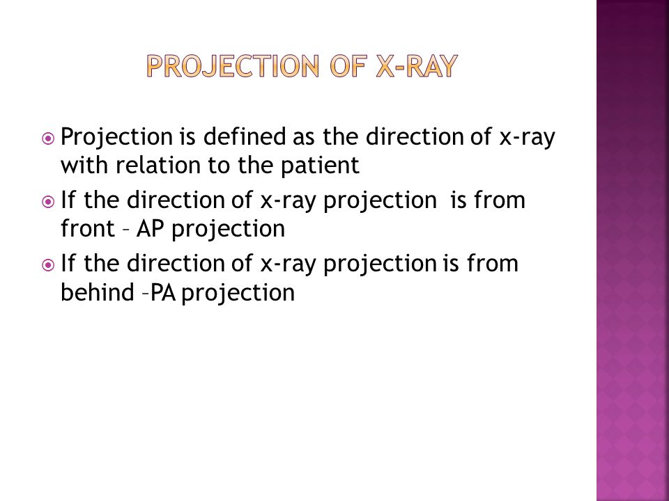  Projection is defined as the direction of x-ray with relation to the patient  If the direction of x-ray projection is from front – AP projection 