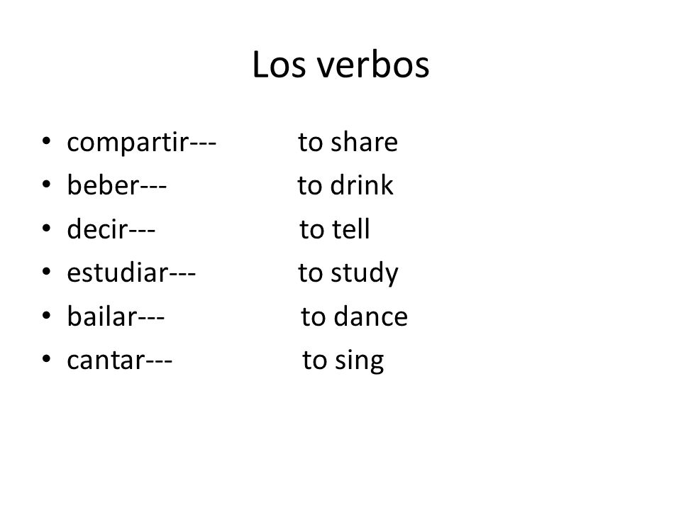Los verbos compartir--- to share beber--- to drink decir--- to tell estudiar--- to study bailar--- to dance cantar--- to sing