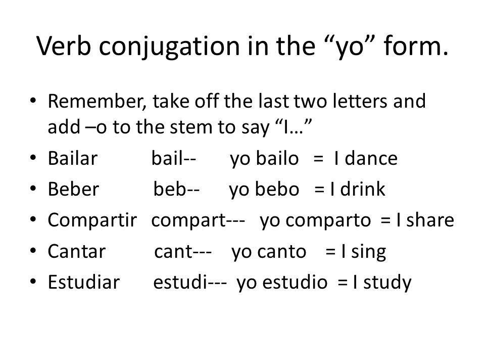 """Verb conjugation in the """"yo"""" form. Remember, take off the last two letters and add –o to the stem to say """"I…"""" Bailar bail-- yo bailo = I dance Beber b"""