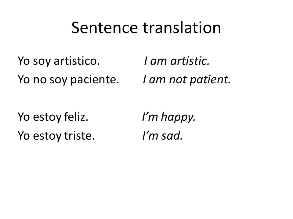 Sentence translation Yo soy artistico. I am artistic. Yo no soy paciente. I am not patient. Yo estoy feliz. I'm happy. Yo estoy triste. I'm sad.
