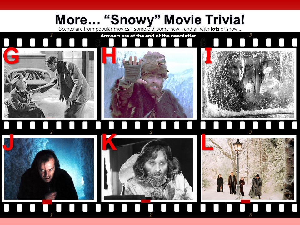Scenes are from popular movies - some old, some new - and all with lots of snow… ? ? ? ? ? ? G HI J KL Answers are at the end of the newsletter.
