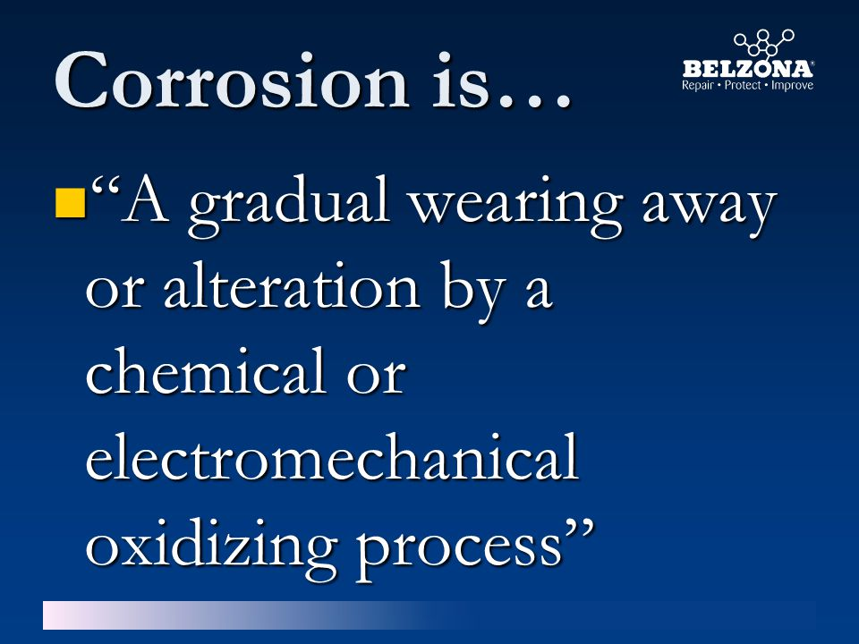 Corrosion is… A gradual wearing away or alteration by a chemical or electromechanical oxidizing process A gradual wearing away or alteration by a chemical or electromechanical oxidizing process