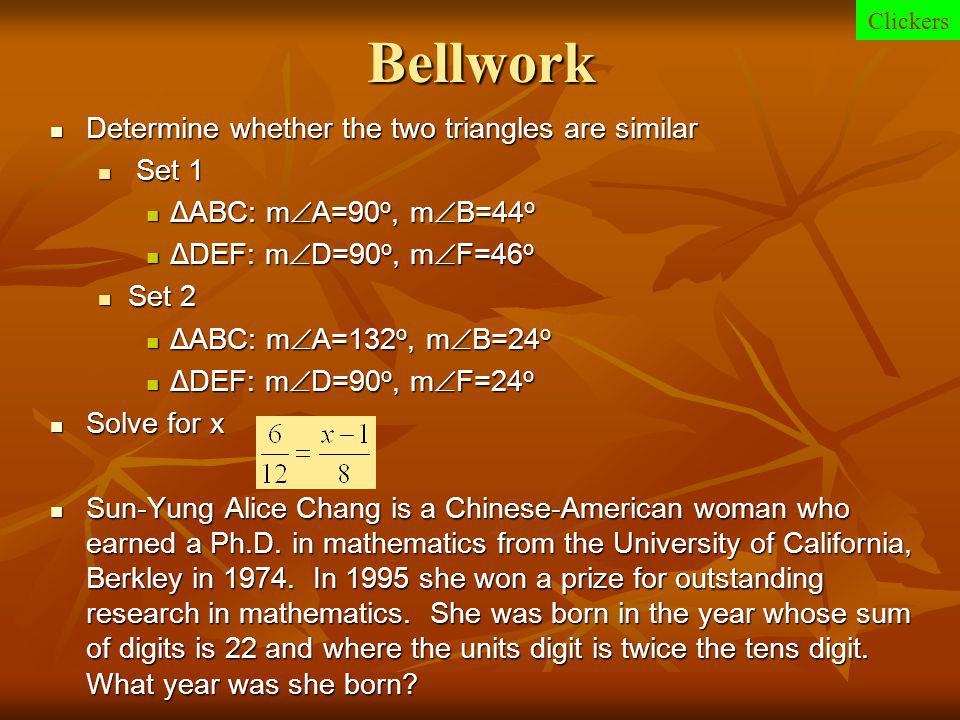 Bellwork Determine whether the two triangles are similar Determine whether the two triangles are similar Set 1 Set 1 ΔABC: m  A=90 o, m  B=44 o ΔABC: m  A=90 o, m  B=44 o ΔDEF: m  D=90 o, m  F=46 o ΔDEF: m  D=90 o, m  F=46 o Set 2 Set 2 ΔABC: m  A=132 o, m  B=24 o ΔABC: m  A=132 o, m  B=24 o ΔDEF: m  D=90 o, m  F=24 o ΔDEF: m  D=90 o, m  F=24 o Solve for x Solve for x Sun-Yung Alice Chang is a Chinese-American woman who earned a Ph.D.