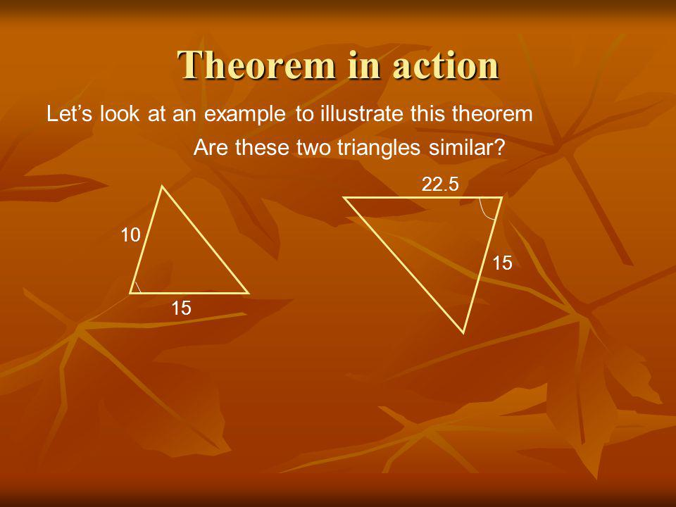 Theorem in action Let's look at an example to illustrate this theorem Are these two triangles similar? 10 15 22.5