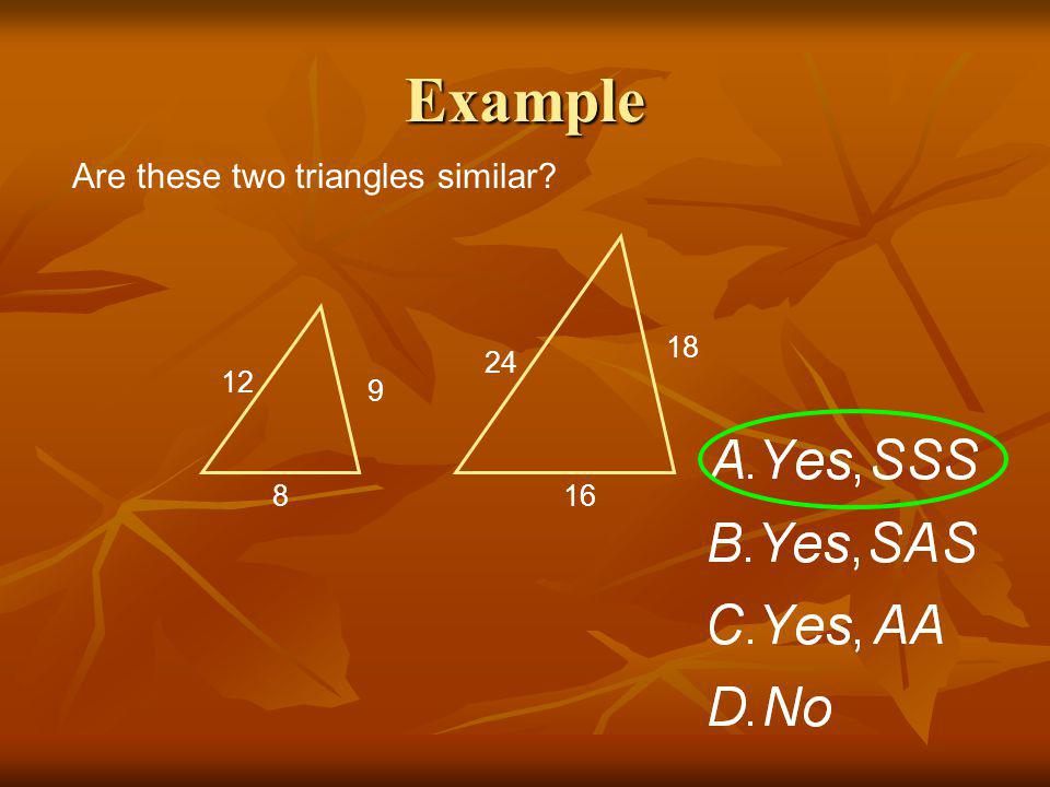 Example Are these two triangles similar? 12 8 9 24 16 18