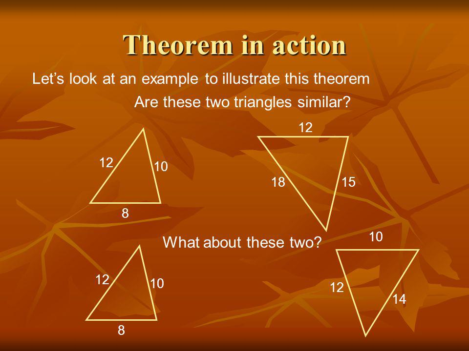 Theorem in action Let's look at an example to illustrate this theorem Are these two triangles similar.
