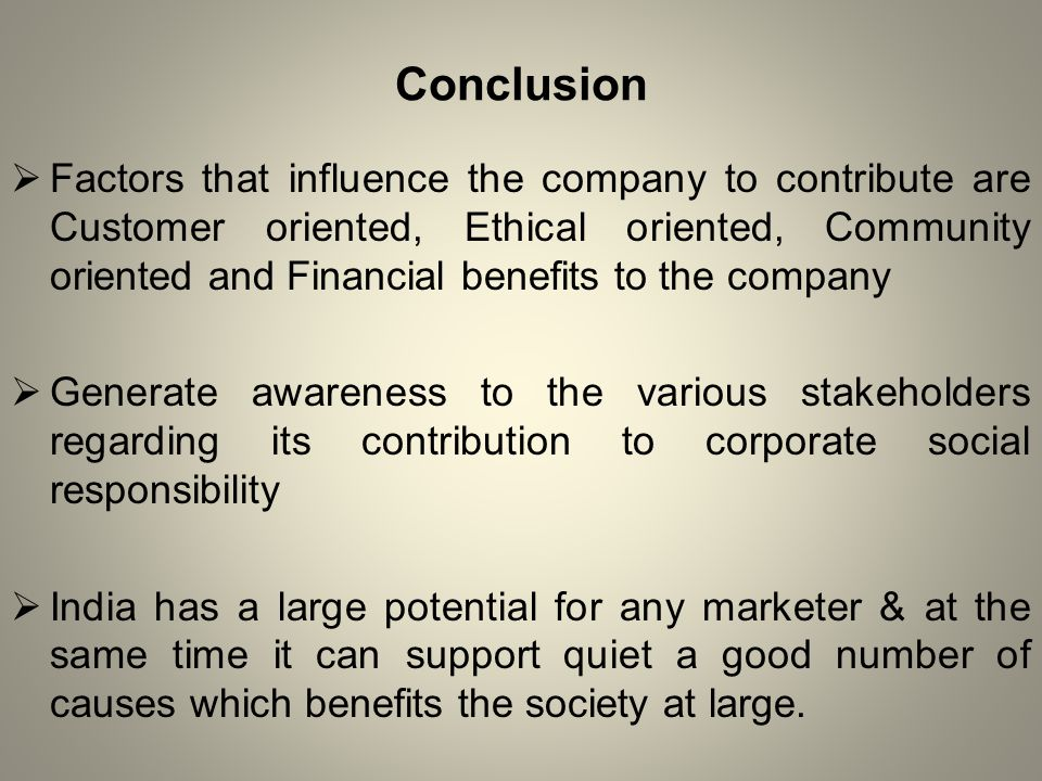 Conclusion  Factors that influence the company to contribute are Customer oriented, Ethical oriented, Community oriented and Financial benefits to the company  Generate awareness to the various stakeholders regarding its contribution to corporate social responsibility  India has a large potential for any marketer & at the same time it can support quiet a good number of causes which benefits the society at large.