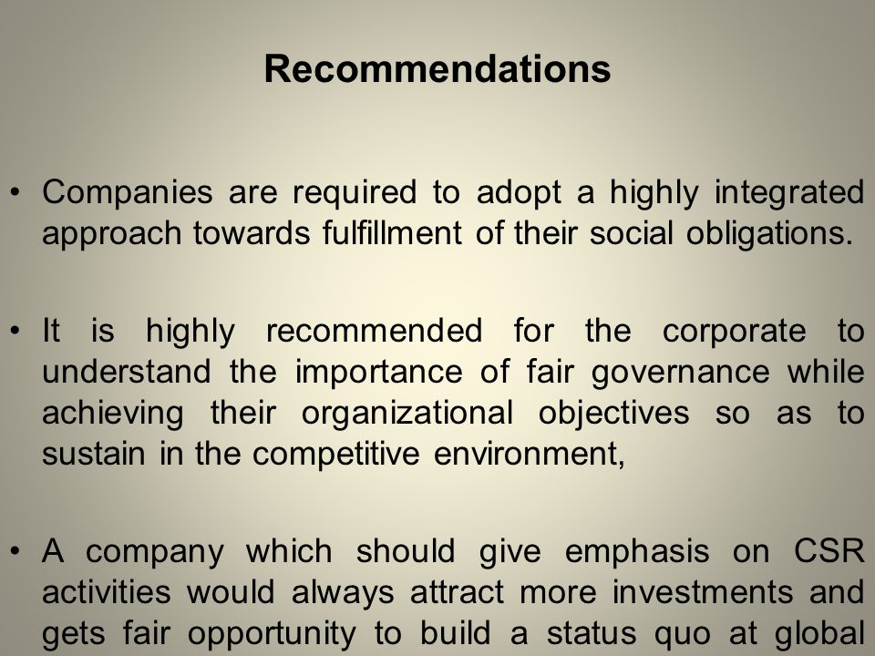 Recommendations Companies are required to adopt a highly integrated approach towards fulfillment of their social obligations.