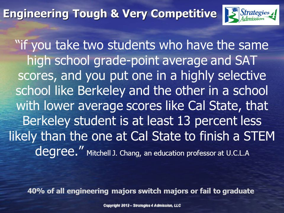 Engineering Tough & Very Competitive if you take two students who have the same high school grade-point average and SAT scores, and you put one in a highly selective school like Berkeley and the other in a school with lower average scores like Cal State, that Berkeley student is at least 13 percent less likely than the one at Cal State to finish a STEM degree. Mitchell J.