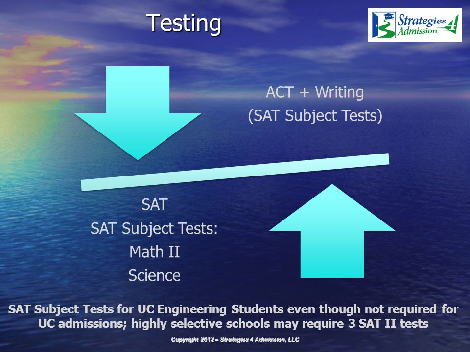Testing ACT + Writing (SAT Subject Tests) SAT SAT Subject Tests: Math II Science Copyright 2012 – Strategies 4 Admission, LLC SAT Subject Tests for UC Engineering Students even though not required for UC admissions; highly selective schools may require 3 SAT II tests