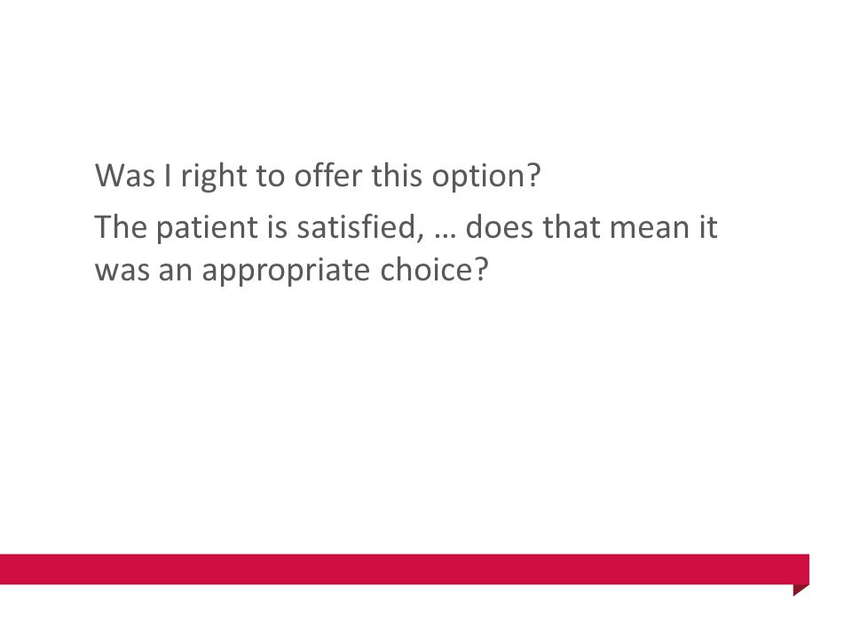 Was I right to offer this option? The patient is satisfied, … does that mean it was an appropriate choice?