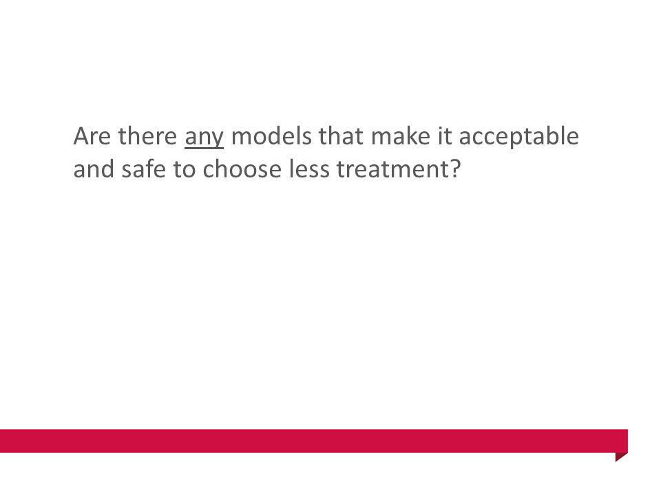 Are there any models that make it acceptable and safe to choose less treatment