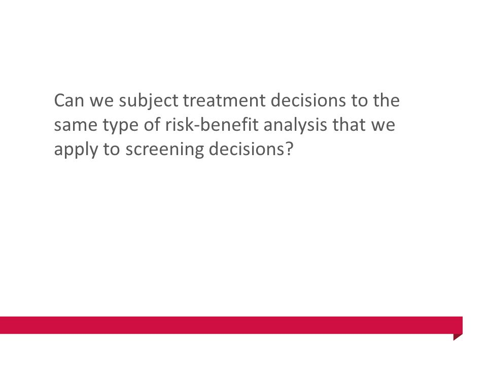 Can we subject treatment decisions to the same type of risk-benefit analysis that we apply to screening decisions?