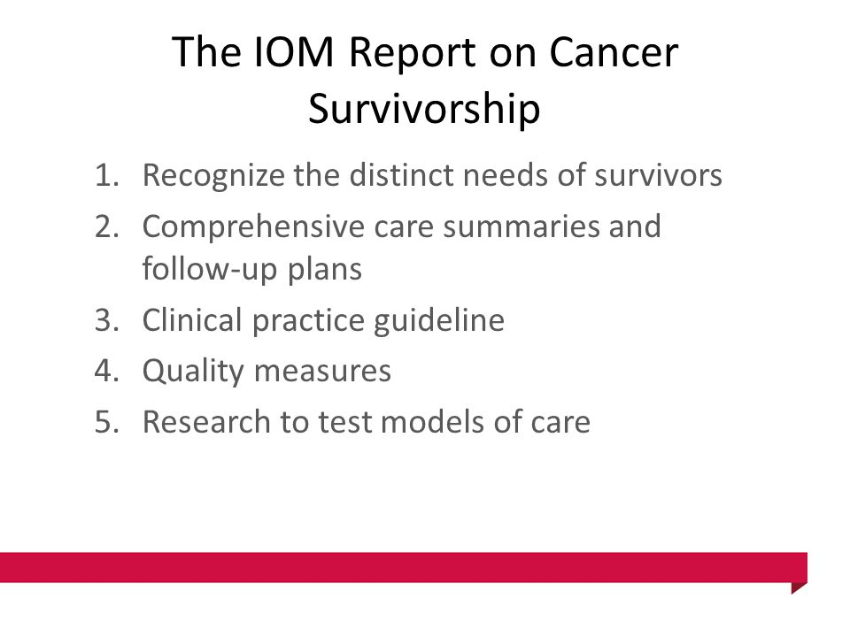 The IOM Report on Cancer Survivorship 1.Recognize the distinct needs of survivors 2.Comprehensive care summaries and follow-up plans 3.Clinical practi