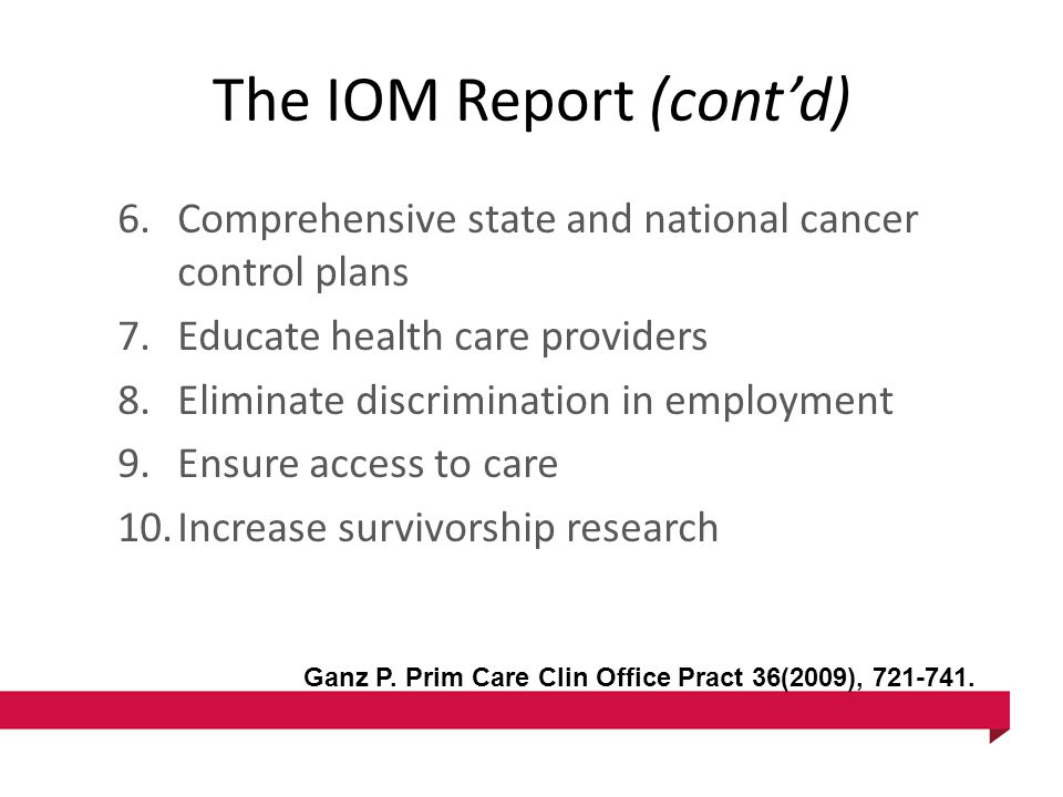 The IOM Report (cont'd) 6.Comprehensive state and national cancer control plans 7.Educate health care providers 8.Eliminate discrimination in employment 9.Ensure access to care 10.Increase survivorship research Ganz P.