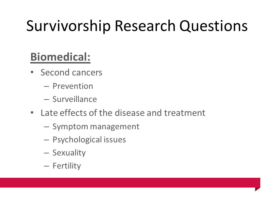 Survivorship Research Questions Biomedical: Second cancers – Prevention – Surveillance Late effects of the disease and treatment – Symptom management