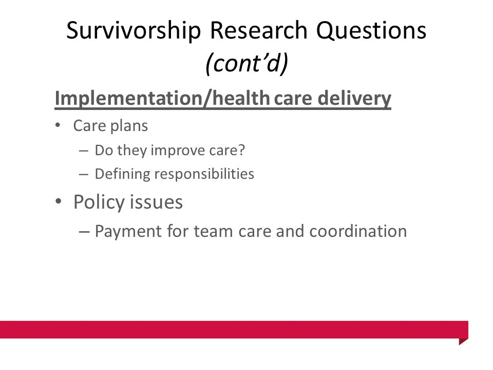 Survivorship Research Questions (cont'd) Implementation/health care delivery Care plans – Do they improve care? – Defining responsibilities Policy iss