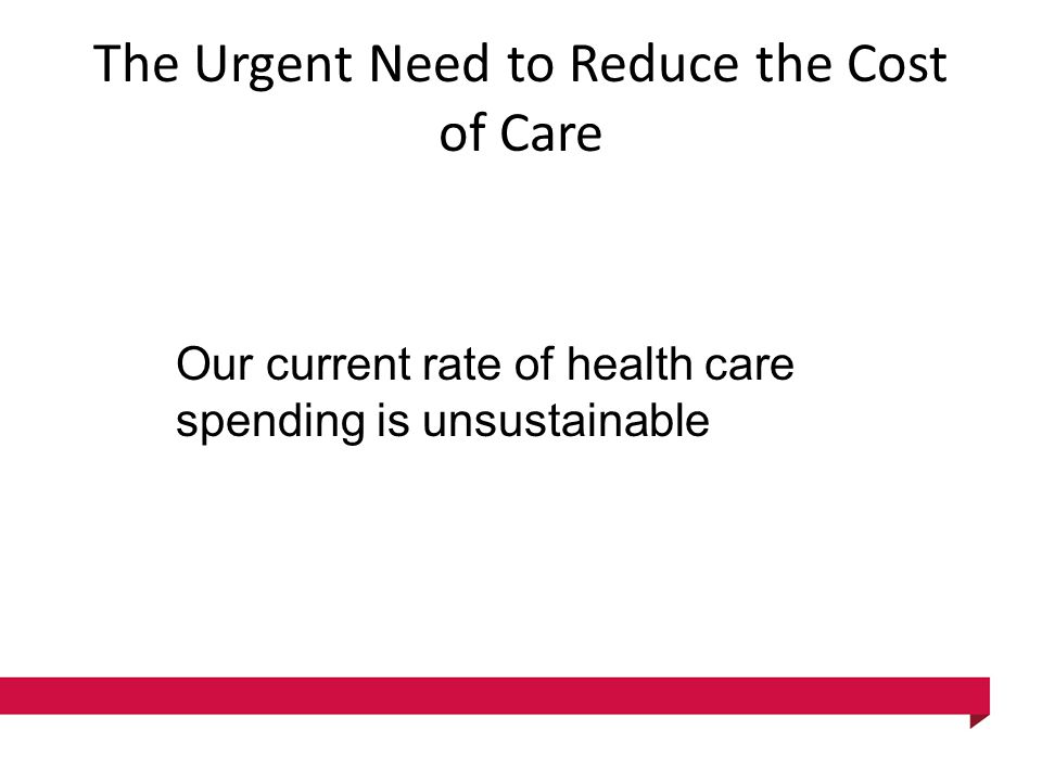 The Urgent Need to Reduce the Cost of Care Our current rate of health care spending is unsustainable