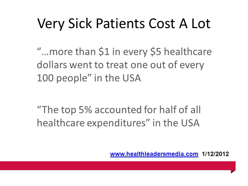 Very Sick Patients Cost A Lot …more than $1 in every $5 healthcare dollars went to treat one out of every 100 people in the USA The top 5% accounted for half of all healthcare expenditures in the USA www.healthleadersmedia.comwww.healthleadersmedia.com 1/12/2012