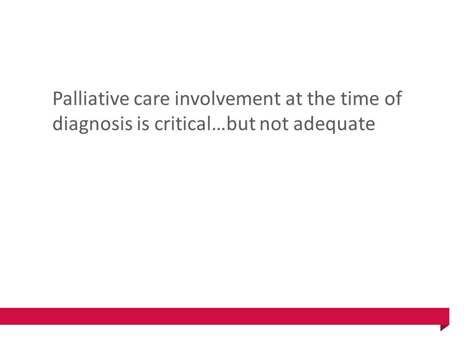 Palliative care involvement at the time of diagnosis is critical…but not adequate