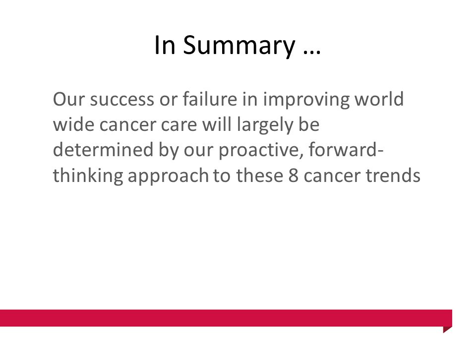 In Summary … Our success or failure in improving world wide cancer care will largely be determined by our proactive, forward- thinking approach to the