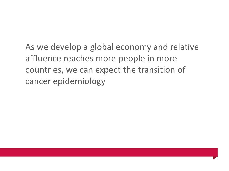 As we develop a global economy and relative affluence reaches more people in more countries, we can expect the transition of cancer epidemiology