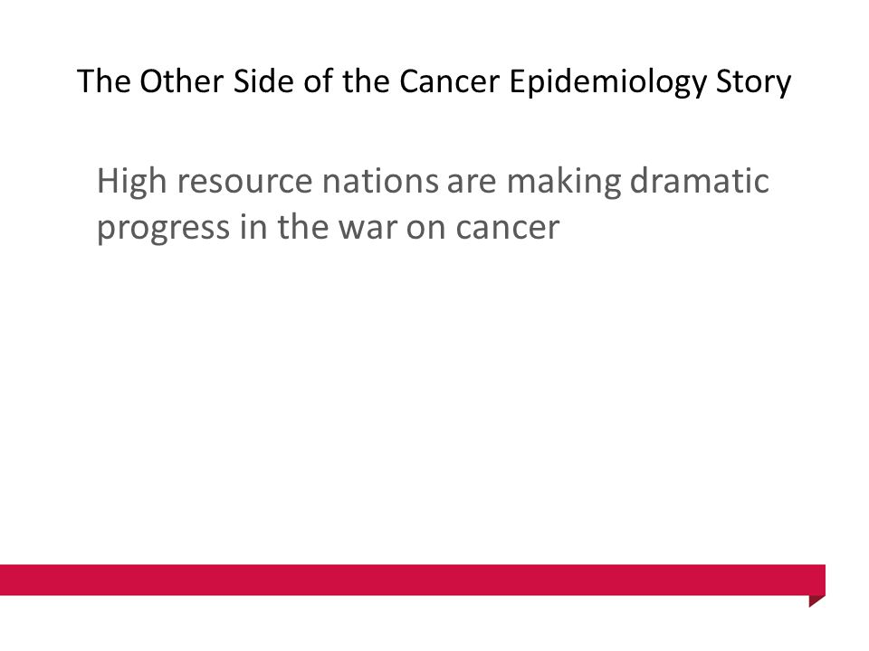 The Other Side of the Cancer Epidemiology Story High resource nations are making dramatic progress in the war on cancer