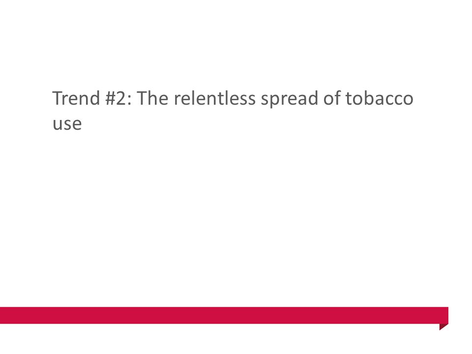 Trend #2: The relentless spread of tobacco use