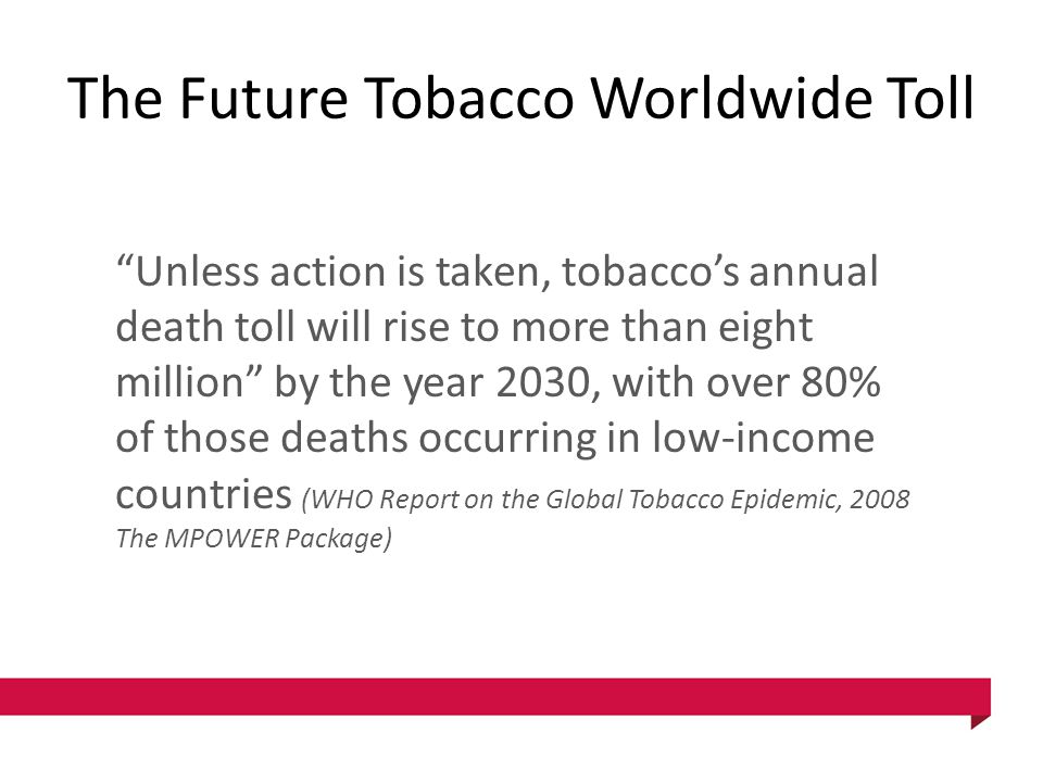 "The Future Tobacco Worldwide Toll ""Unless action is taken, tobacco's annual death toll will rise to more than eight million"" by the year 2030, with ov"