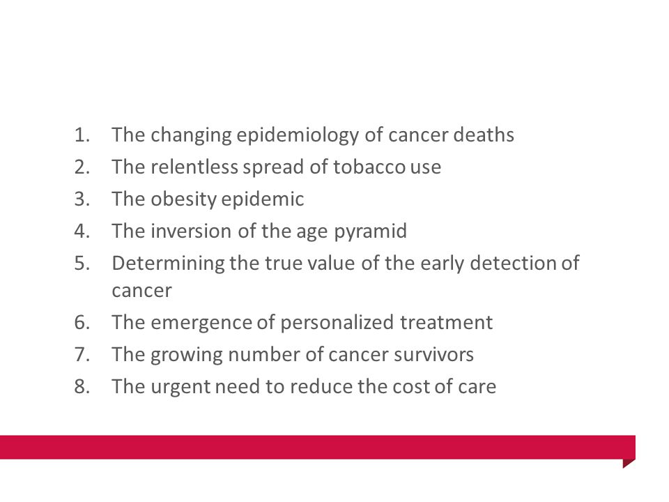 1.The changing epidemiology of cancer deaths 2.The relentless spread of tobacco use 3.The obesity epidemic 4.The inversion of the age pyramid 5.Determining the true value of the early detection of cancer 6.The emergence of personalized treatment 7.The growing number of cancer survivors 8.The urgent need to reduce the cost of care
