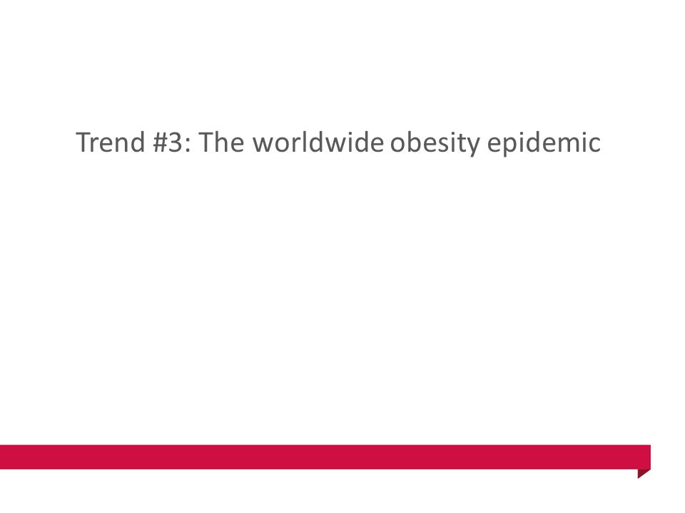 Trend #3: The worldwide obesity epidemic