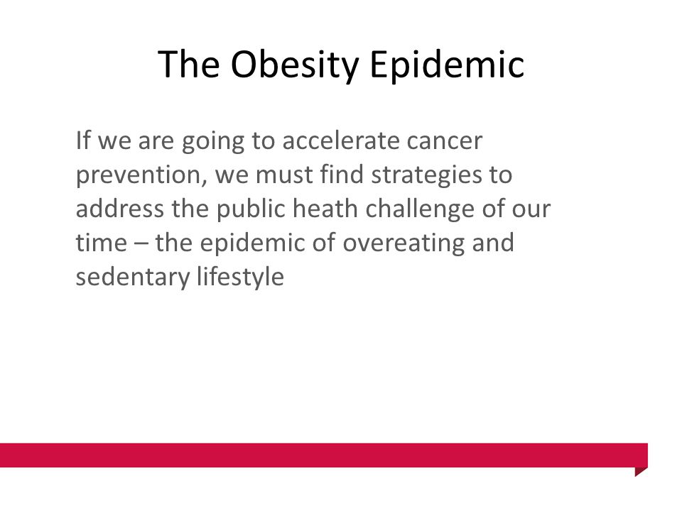The Obesity Epidemic If we are going to accelerate cancer prevention, we must find strategies to address the public heath challenge of our time – the epidemic of overeating and sedentary lifestyle