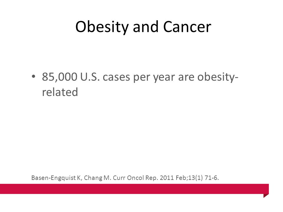Obesity and Cancer 85,000 U.S. cases per year are obesity- related Basen-Engquist K, Chang M. Curr Oncol Rep. 2011 Feb;13(1) 71-6.