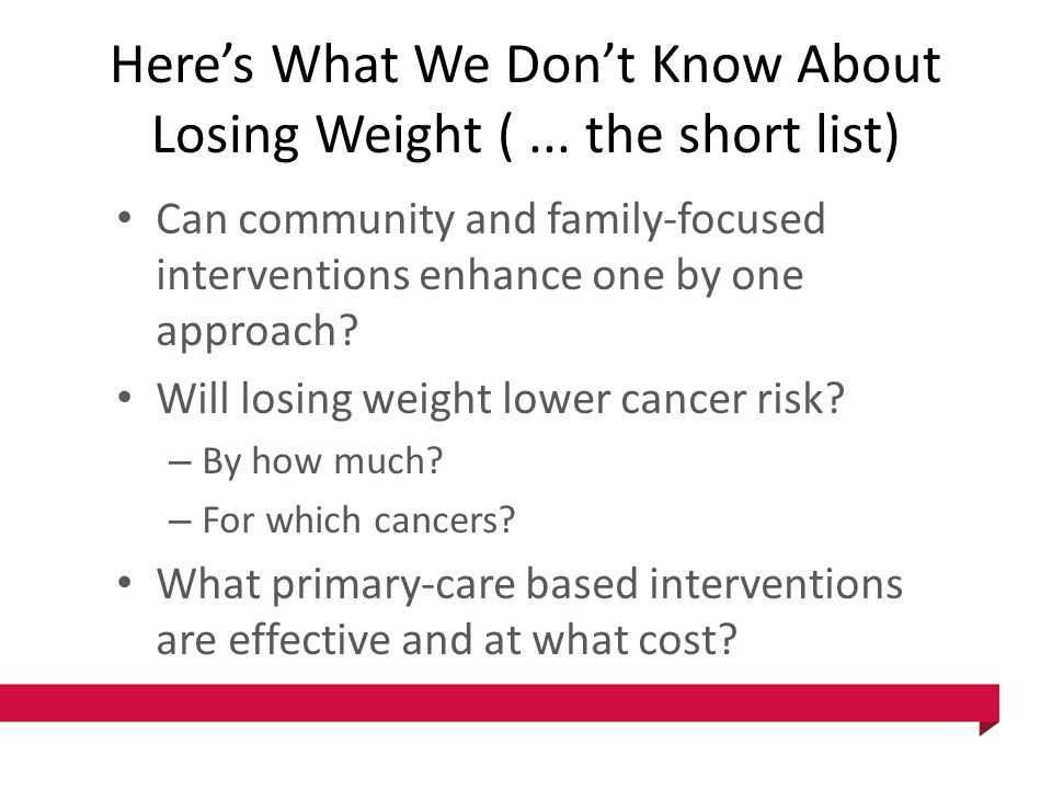 Here's What We Don't Know About Losing Weight (... the short list) Can community and family-focused interventions enhance one by one approach? Will lo